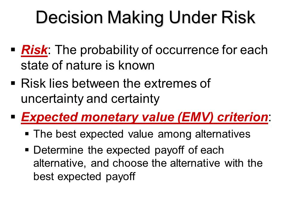 Decision Making Under Risk  Risk: The probability of occurrence for each state of nature is known  Risk lies between the extremes of uncertainty and