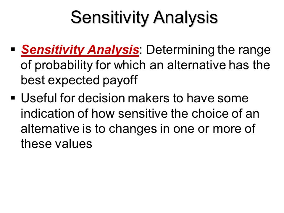 Sensitivity Analysis  Sensitivity Analysis: Determining the range of probability for which an alternative has the best expected payoff  Useful for d