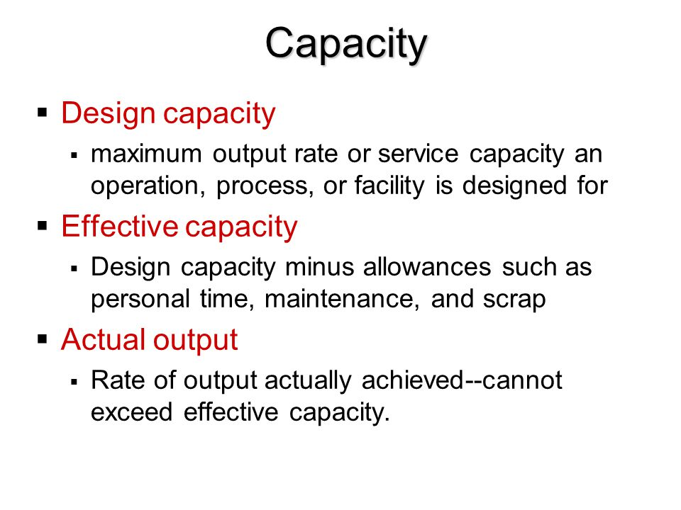 Capacity  Design capacity  maximum output rate or service capacity an operation, process, or facility is designed for  Effective capacity  Design