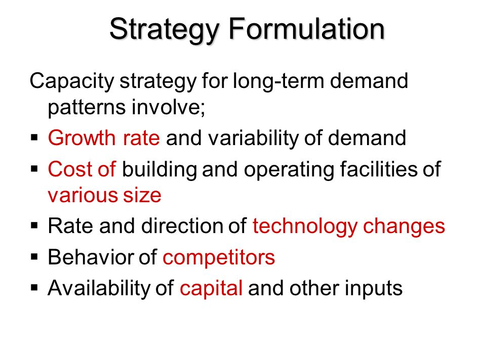 Strategy Formulation Capacity strategy for long-term demand patterns involve;  Growth rate and variability of demand  Cost of building and operating