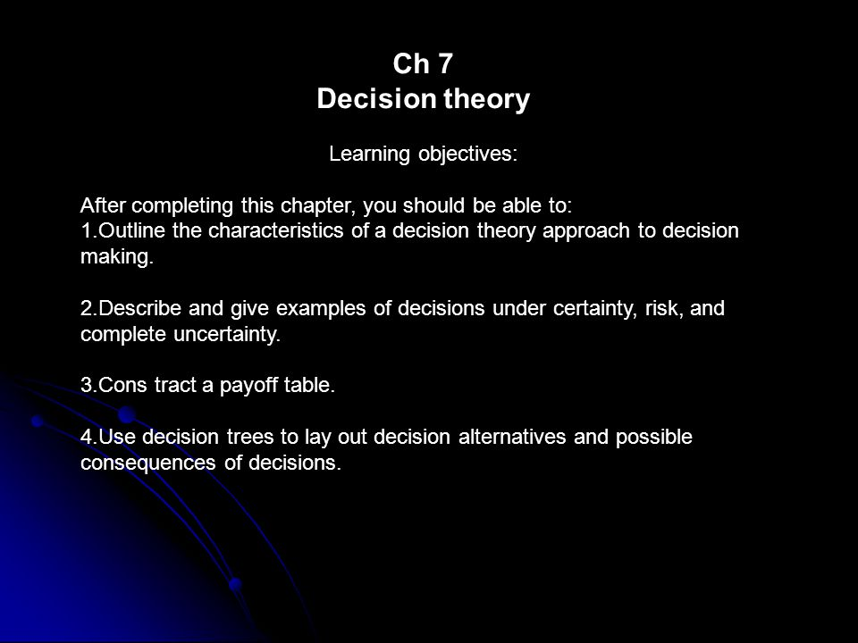Ch 7 Decision theory Learning objectives: After completing this chapter, you should be able to: 1.Outline the characteristics of a decision theory approach to decision making.