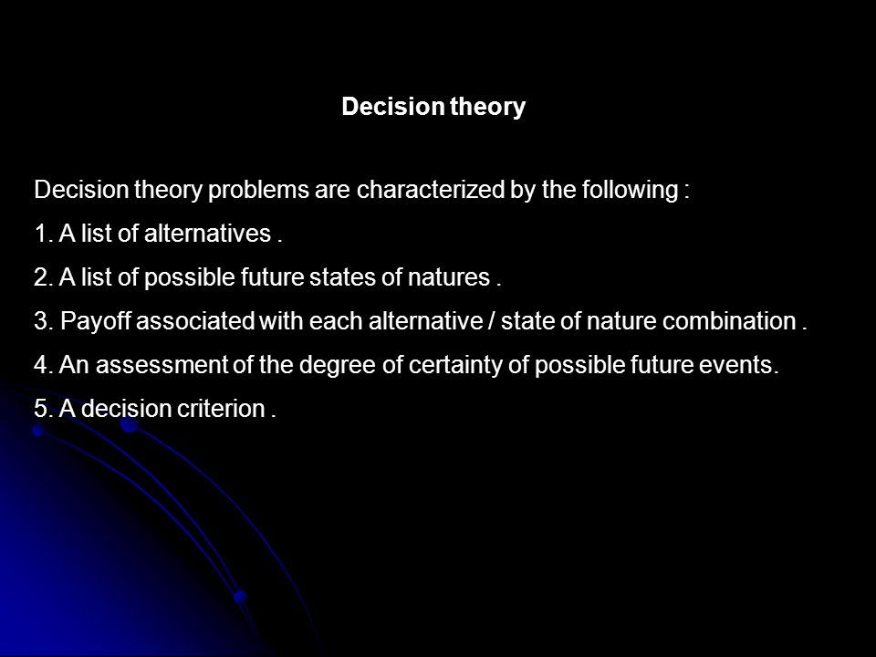 Decision theory Decision theory problems are characterized by the following : 1.