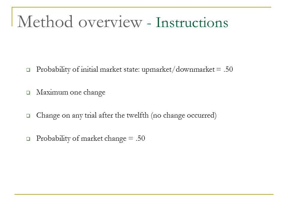 Method overview - Instructions  Probability of initial market state: upmarket/downmarket =.50  Maximum one change  Change on any trial after the tw
