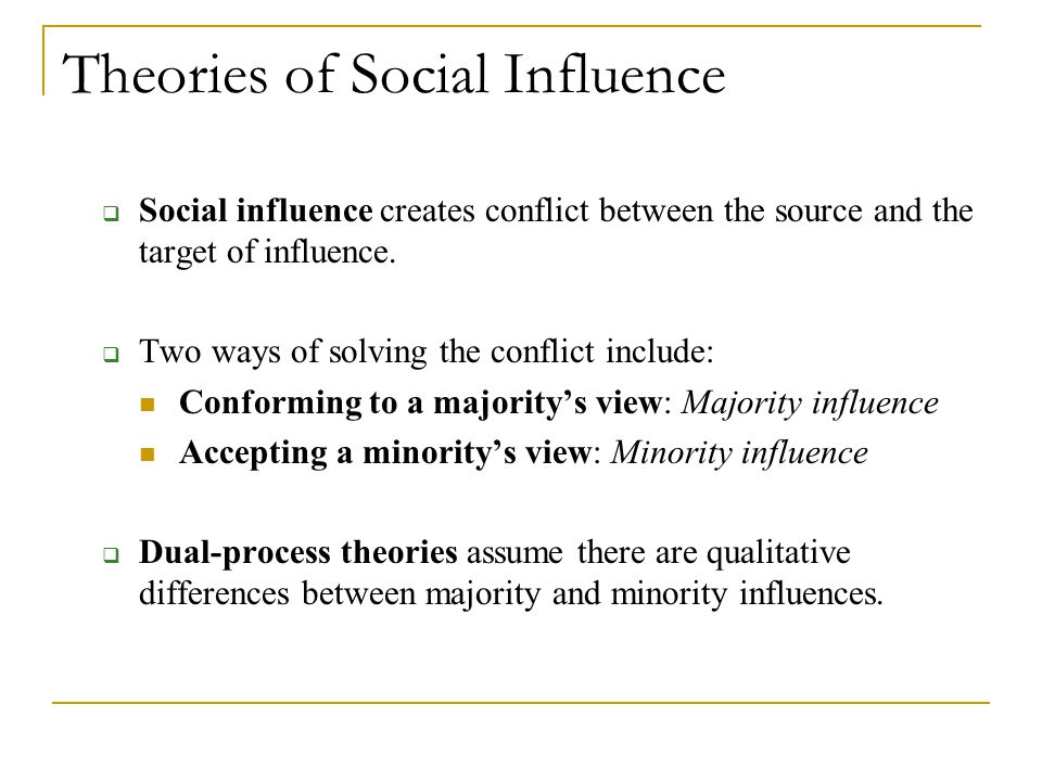Theories of Social Influence  Social influence creates conflict between the source and the target of influence.