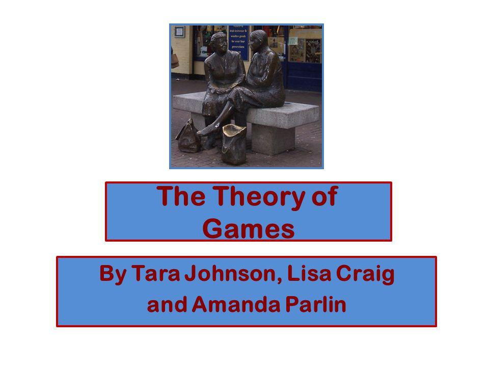 The Theory of Games By Tara Johnson, Lisa Craig and Amanda Parlin
