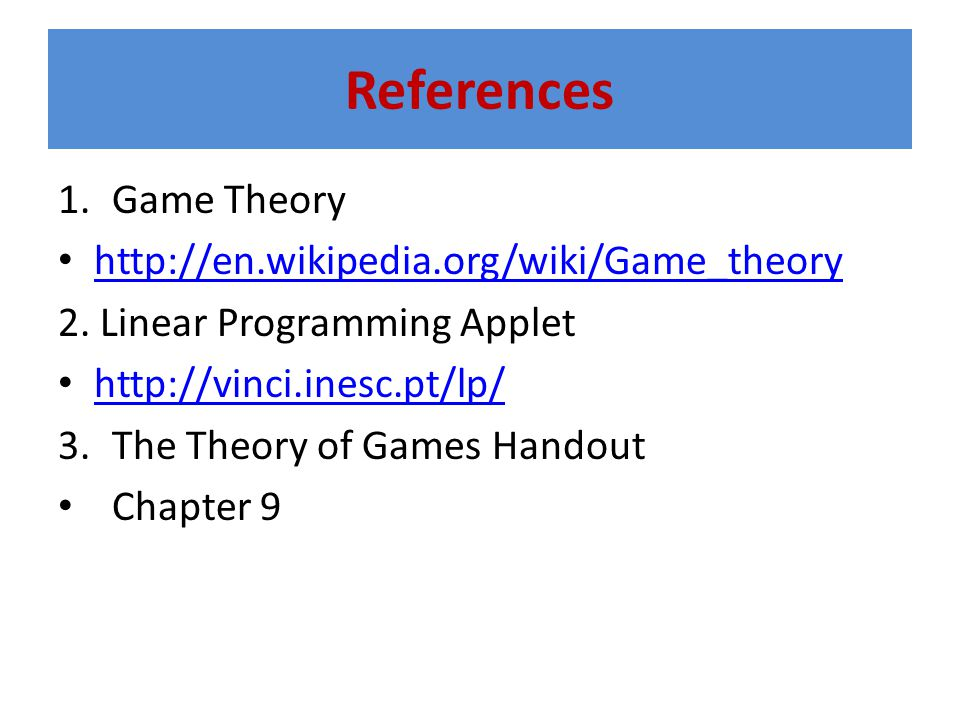 References 1.Game Theory http://en.wikipedia.org/wiki/Game_theory 2. Linear Programming Applet http://vinci.inesc.pt/lp/ 3.The Theory of Games Handout