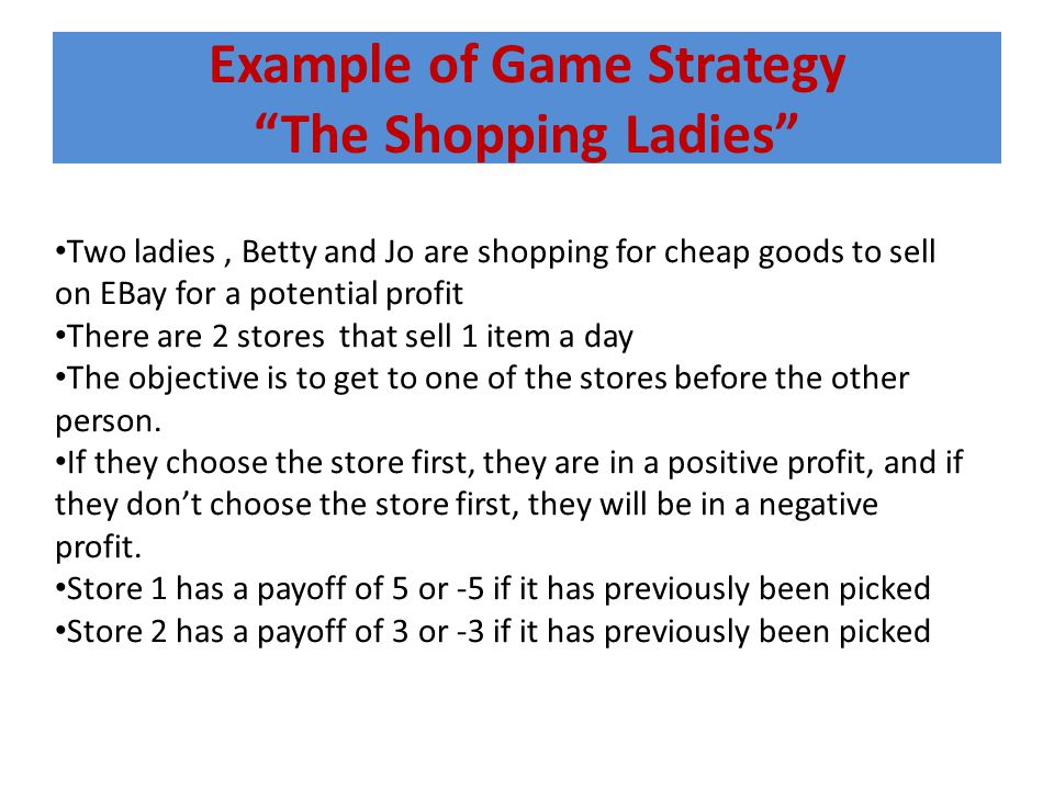 Example of Game Strategy The Shopping Ladies Two ladies, Betty and Jo are shopping for cheap goods to sell on EBay for a potential profit There are 2 stores that sell 1 item a day The objective is to get to one of the stores before the other person.