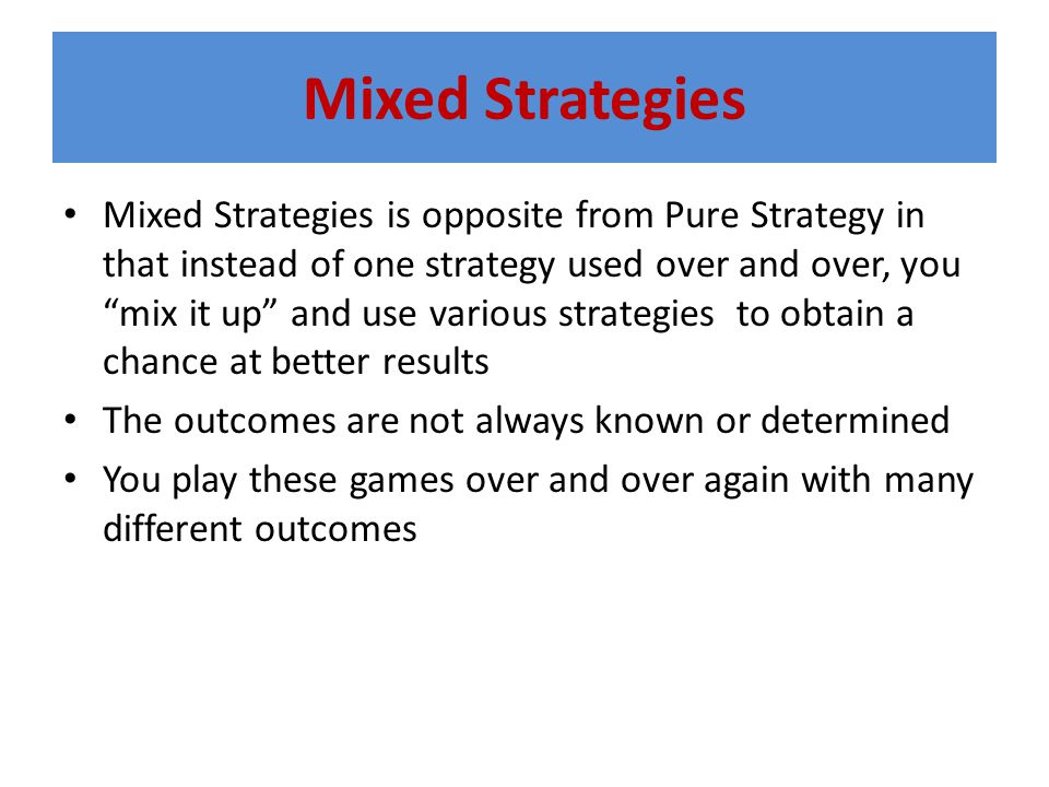 Mixed Strategies Mixed Strategies is opposite from Pure Strategy in that instead of one strategy used over and over, you mix it up and use various strategies to obtain a chance at better results The outcomes are not always known or determined You play these games over and over again with many different outcomes