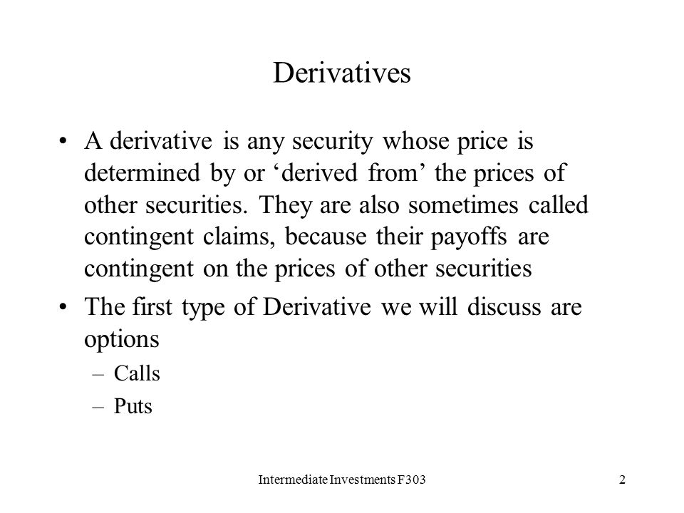 Intermediate Investments F3032 Derivatives A derivative is any security whose price is determined by or 'derived from' the prices of other securities.
