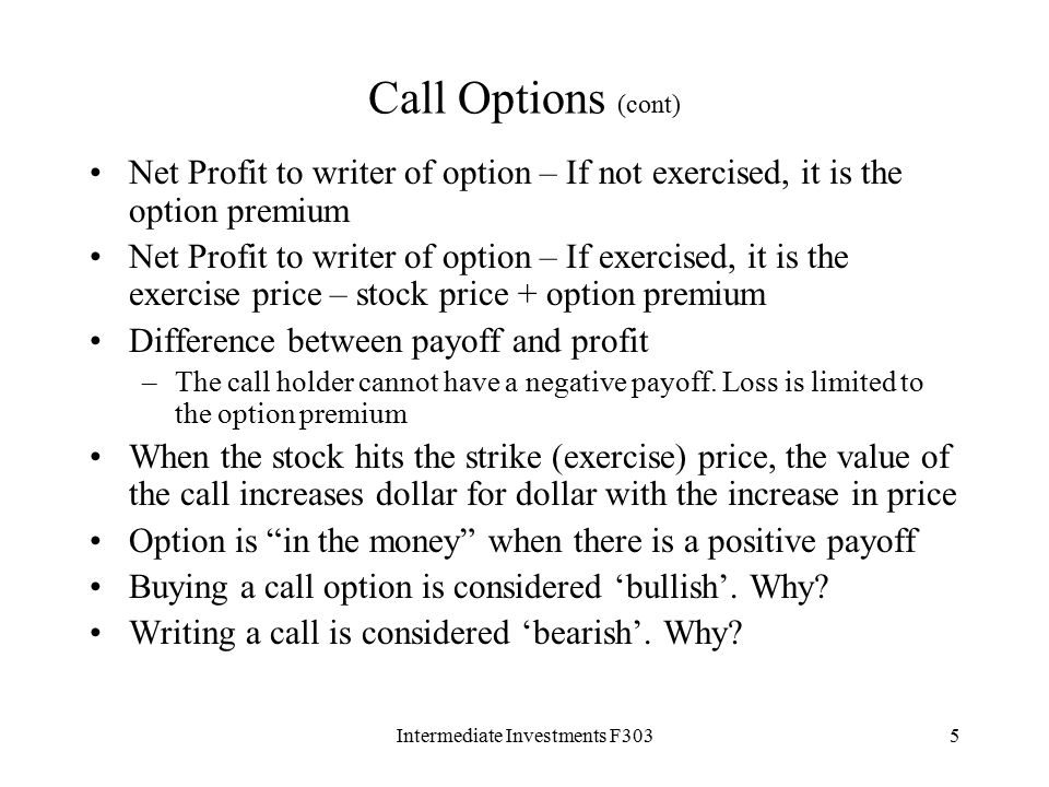 Intermediate Investments F3035 Call Options (cont) Net Profit to writer of option – If not exercised, it is the option premium Net Profit to writer of option – If exercised, it is the exercise price – stock price + option premium Difference between payoff and profit –The call holder cannot have a negative payoff.