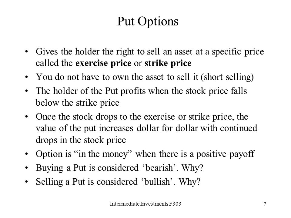 Intermediate Investments F3037 Put Options Gives the holder the right to sell an asset at a specific price called the exercise price or strike price You do not have to own the asset to sell it (short selling) The holder of the Put profits when the stock price falls below the strike price Once the stock drops to the exercise or strike price, the value of the put increases dollar for dollar with continued drops in the stock price Option is in the money when there is a positive payoff Buying a Put is considered 'bearish'.