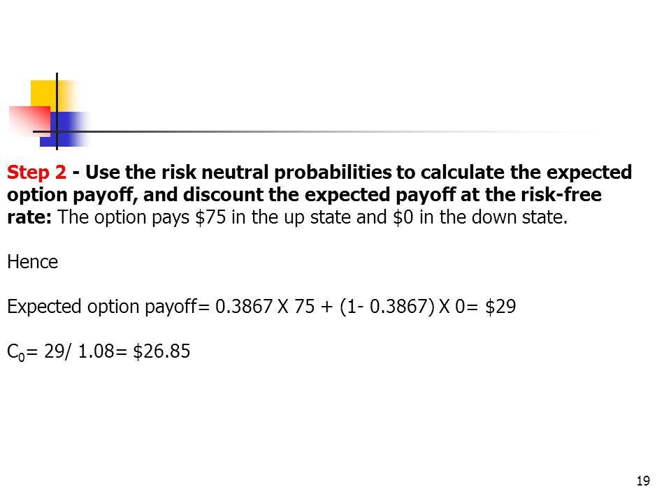 19 Step 2 - Use the risk neutral probabilities to calculate the expected option payoff, and discount the expected payoff at the risk-free rate: The option pays $75 in the up state and $0 in the down state.