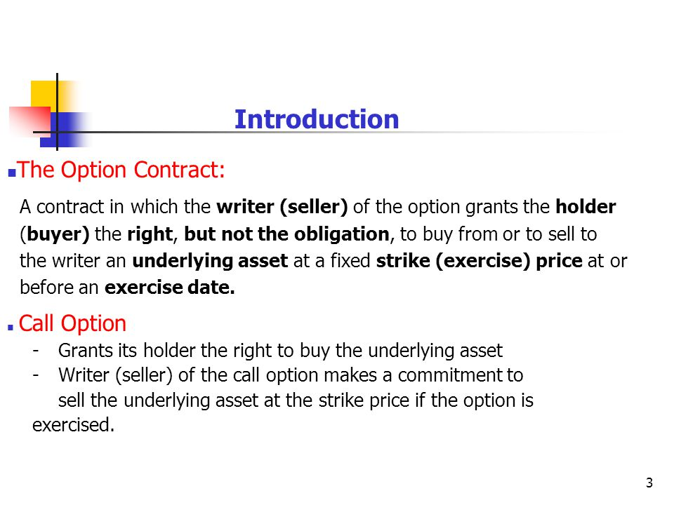 3 Introduction The Option Contract: A contract in which the writer (seller) of the option grants the holder (buyer) the right, but not the obligation, to buy from or to sell to the writer an underlying asset at a fixed strike (exercise) price at or before an exercise date.