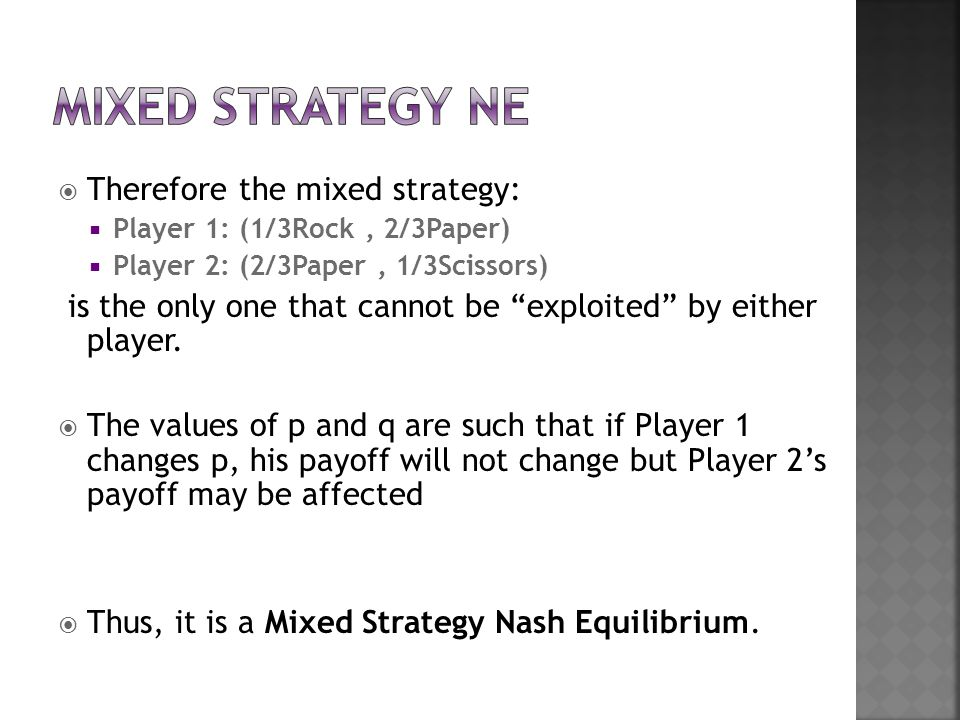  Therefore the mixed strategy:  Player 1: (1/3Rock, 2/3Paper)  Player 2: (2/3Paper, 1/3Scissors) is the only one that cannot be exploited by either player.