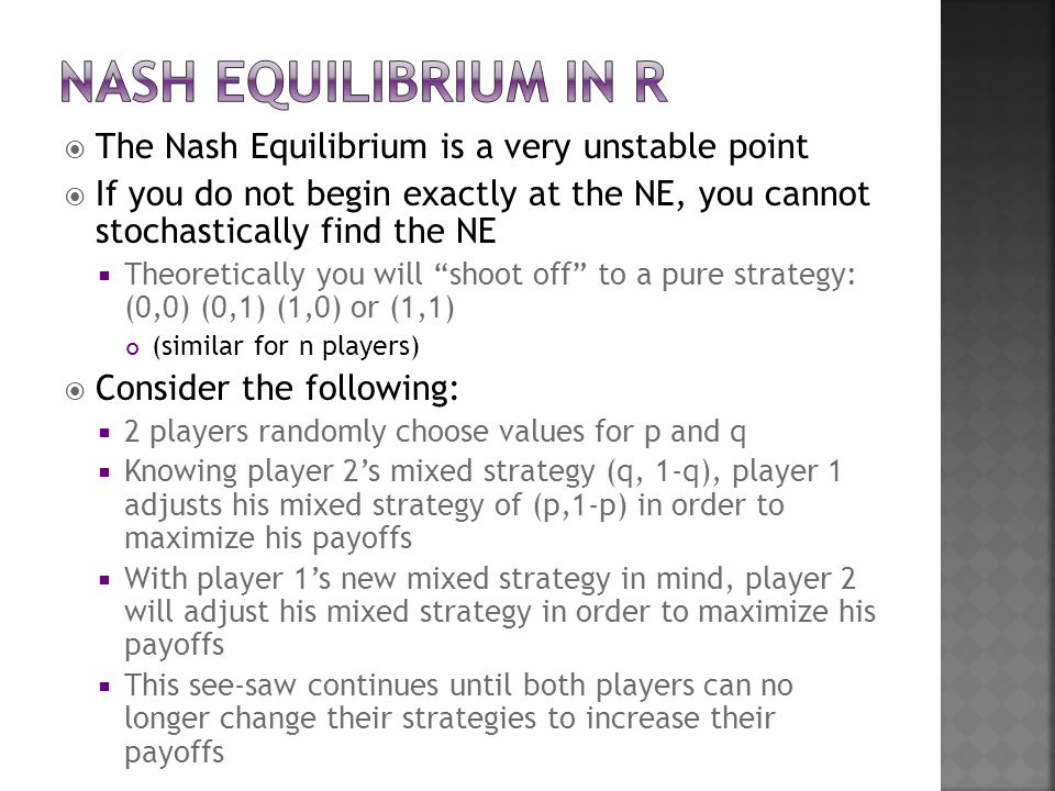  The Nash Equilibrium is a very unstable point  If you do not begin exactly at the NE, you cannot stochastically find the NE  Theoretically you will shoot off to a pure strategy: (0,0) (0,1) (1,0) or (1,1) (similar for n players)  Consider the following:  2 players randomly choose values for p and q  Knowing player 2's mixed strategy (q, 1-q), player 1 adjusts his mixed strategy of (p,1-p) in order to maximize his payoffs  With player 1's new mixed strategy in mind, player 2 will adjust his mixed strategy in order to maximize his payoffs  This see-saw continues until both players can no longer change their strategies to increase their payoffs