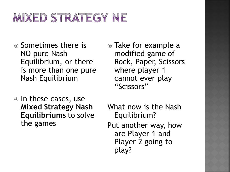  Sometimes there is NO pure Nash Equilibrium, or there is more than one pure Nash Equilibrium  In these cases, use Mixed Strategy Nash Equilibriums to solve the games  Take for example a modified game of Rock, Paper, Scissors where player 1 cannot ever play Scissors What now is the Nash Equilibrium.