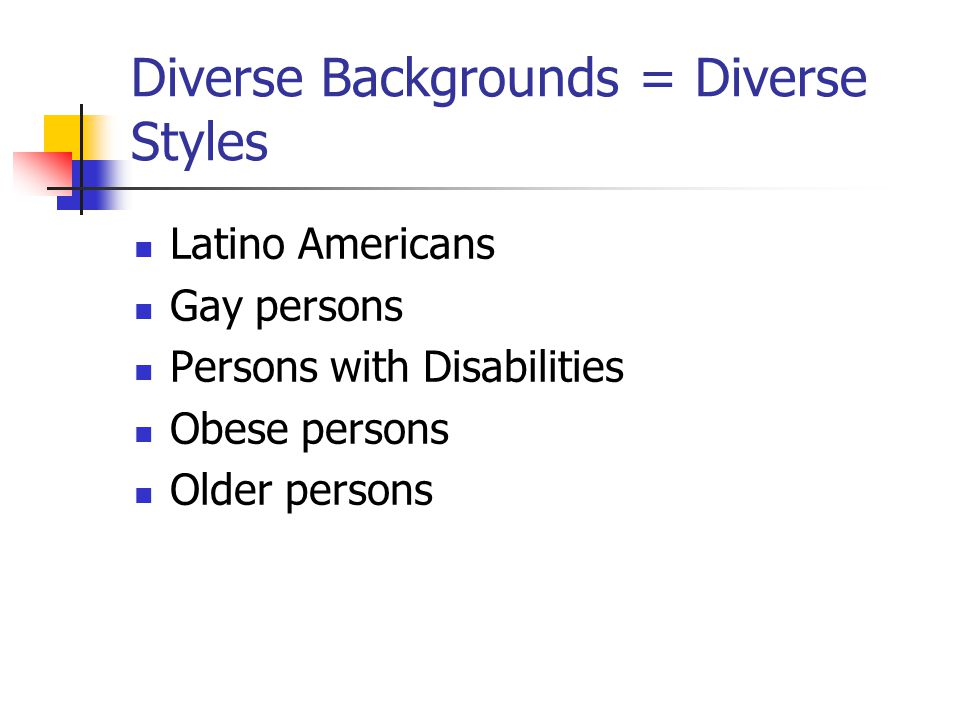 Diverse Backgrounds = Diverse Styles Latino Americans Gay persons Persons with Disabilities Obese persons Older persons
