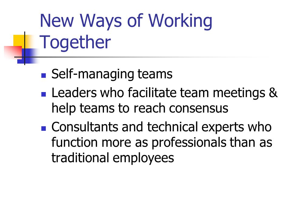 New Ways of Working Together Self-managing teams Leaders who facilitate team meetings & help teams to reach consensus Consultants and technical experts who function more as professionals than as traditional employees