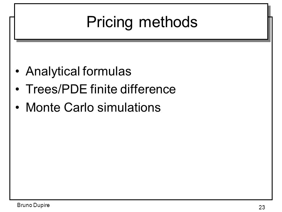 Bruno Dupire 23 Pricing methods Analytical formulas Trees/PDE finite difference Monte Carlo simulations