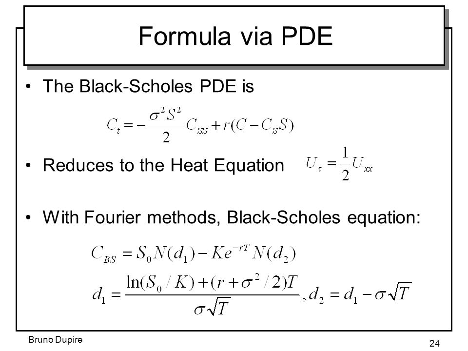 Bruno Dupire 24 Formula via PDE The Black-Scholes PDE is Reduces to the Heat Equation With Fourier methods, Black-Scholes equation: