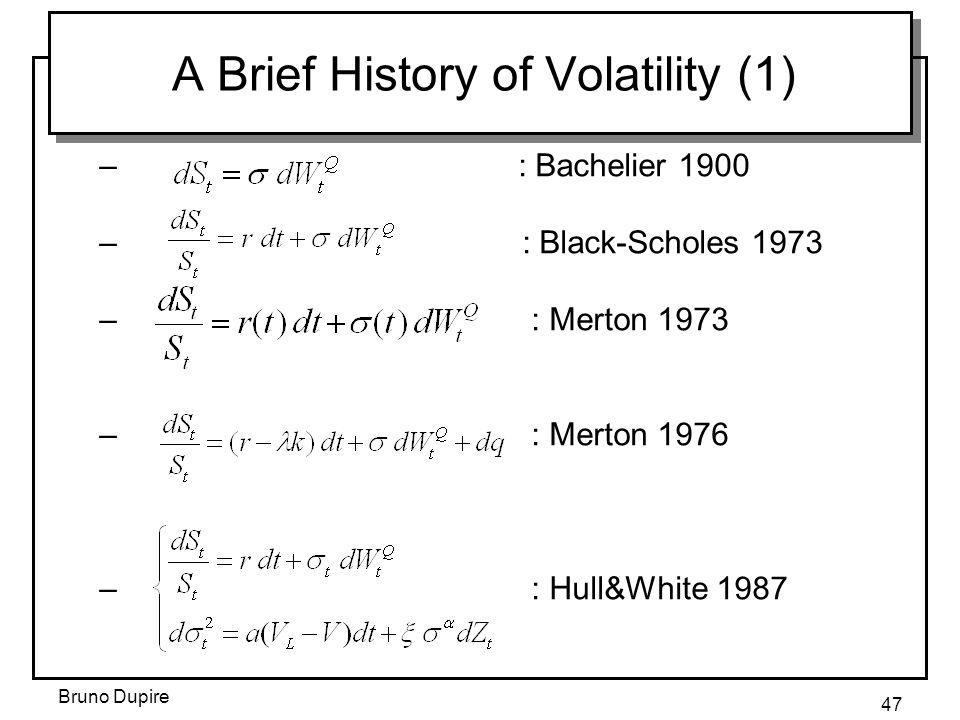Bruno Dupire 47 A Brief History of Volatility (1) – : Bachelier 1900 – : Black-Scholes 1973 – : Merton 1973 – : Merton 1976 – : Hull&White 1987