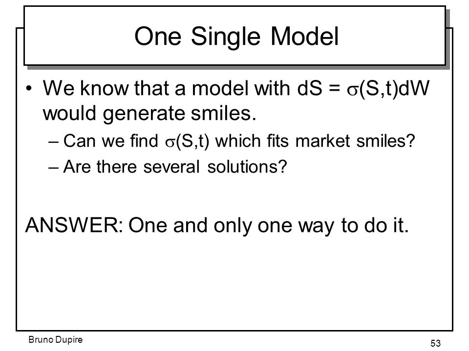 Bruno Dupire 53 One Single Model We know that a model with dS =  (S,t)dW would generate smiles. –Can we find  (S,t) which fits market smiles? –Are t
