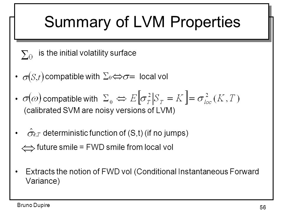Bruno Dupire 56 Summary of LVM Properties is the initial volatility surface compatible with local vol compatible with (calibrated SVM are noisy versio