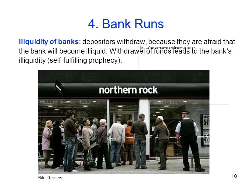 10 4. Bank Runs lliquidity of banks: depositors withdraw, because they are afraid that the bank will become illiquid. Withdrawel of funds leads to the