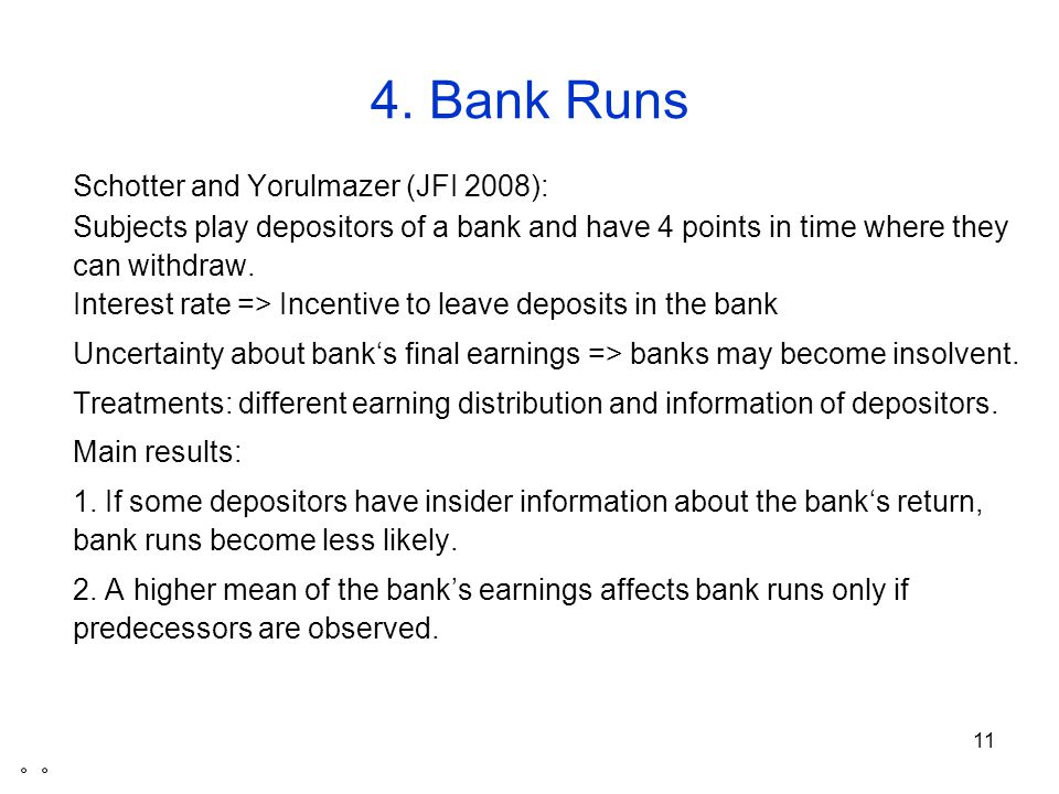11 4. Bank Runs Schotter and Yorulmazer (JFI 2008): Subjects play depositors of a bank and have 4 points in time where they can withdraw. Interest rat