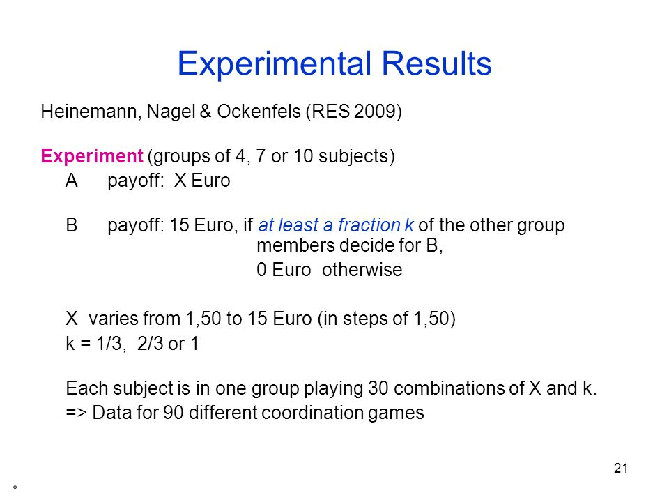 21 Experimental Results Heinemann, Nagel & Ockenfels (RES 2009) Experiment (groups of 4, 7 or 10 subjects) A payoff: X Euro B payoff: 15 Euro, if at least a fraction k of the other group members decide for B, 0 Euro otherwise X varies from 1,50 to 15 Euro (in steps of 1,50) k = 1/3, 2/3 or 1 Each subject is in one group playing 30 combinations of X and k.