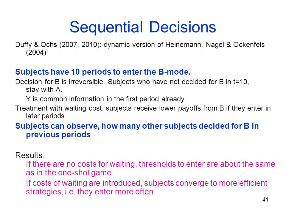 41 Sequential Decisions Duffy & Ochs (2007, 2010): dynamic version of Heinemann, Nagel & Ockenfels (2004) Subjects have 10 periods to enter the B-mode.