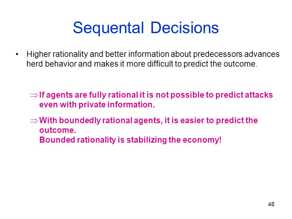 46 Sequental Decisions Higher rationality and better information about predecessors advances herd behavior and makes it more difficult to predict the outcome.