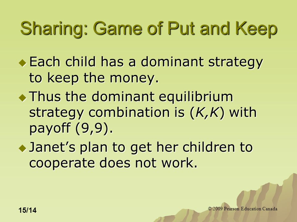 © 2009 Pearson Education Canada 15/14 Sharing: Game of Put and Keep  Each child has a dominant strategy to keep the money.