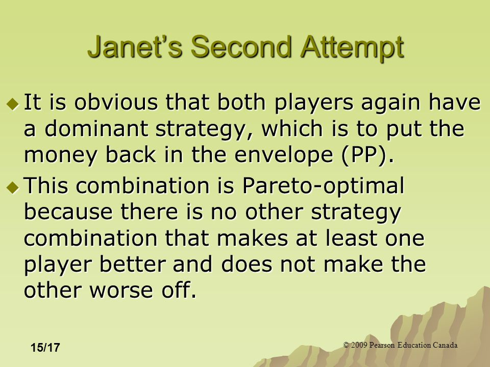 © 2009 Pearson Education Canada 15/17 Janet's Second Attempt  It is obvious that both players again have a dominant strategy, which is to put the money back in the envelope (PP).