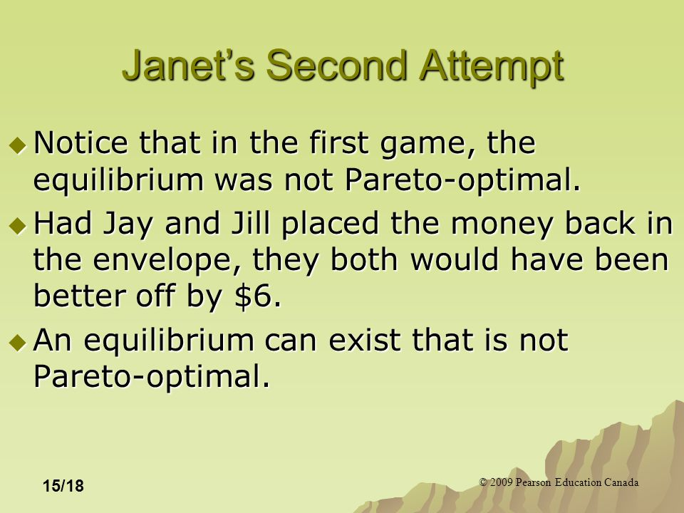 © 2009 Pearson Education Canada 15/18 Janet's Second Attempt  Notice that in the first game, the equilibrium was not Pareto-optimal.