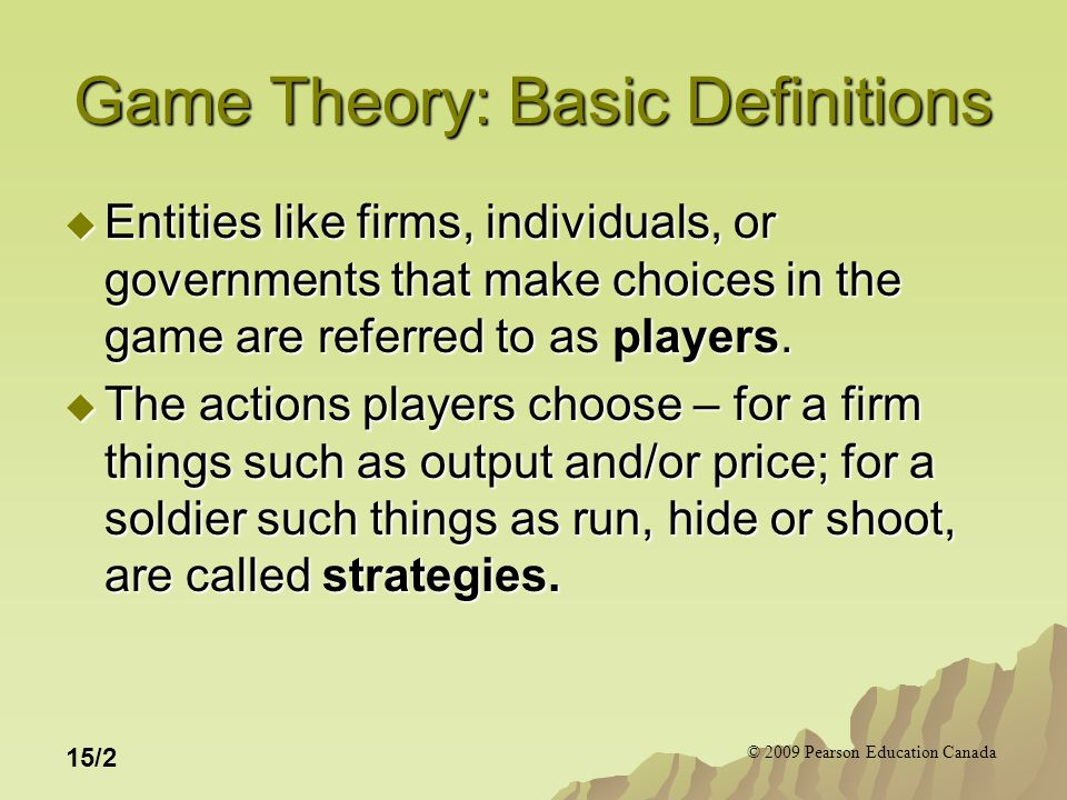 © 2009 Pearson Education Canada 15/2 Game Theory: Basic Definitions  Entities like firms, individuals, or governments that make choices in the game are referred to as players.