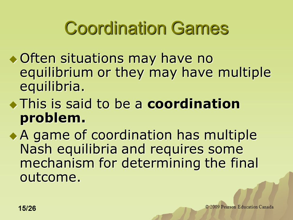 © 2009 Pearson Education Canada 15/26 Coordination Games  Often situations may have no equilibrium or they may have multiple equilibria.