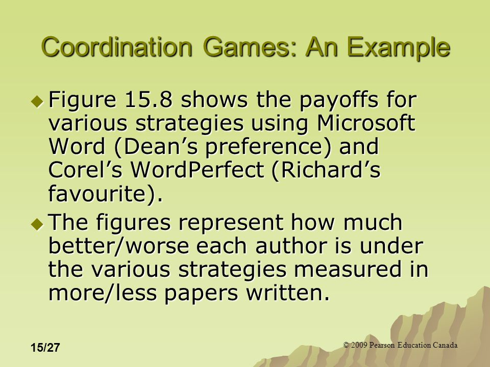 © 2009 Pearson Education Canada 15/27 Coordination Games: An Example  Figure 15.8 shows the payoffs for various strategies using Microsoft Word (Dean's preference) and Corel's WordPerfect (Richard's favourite).