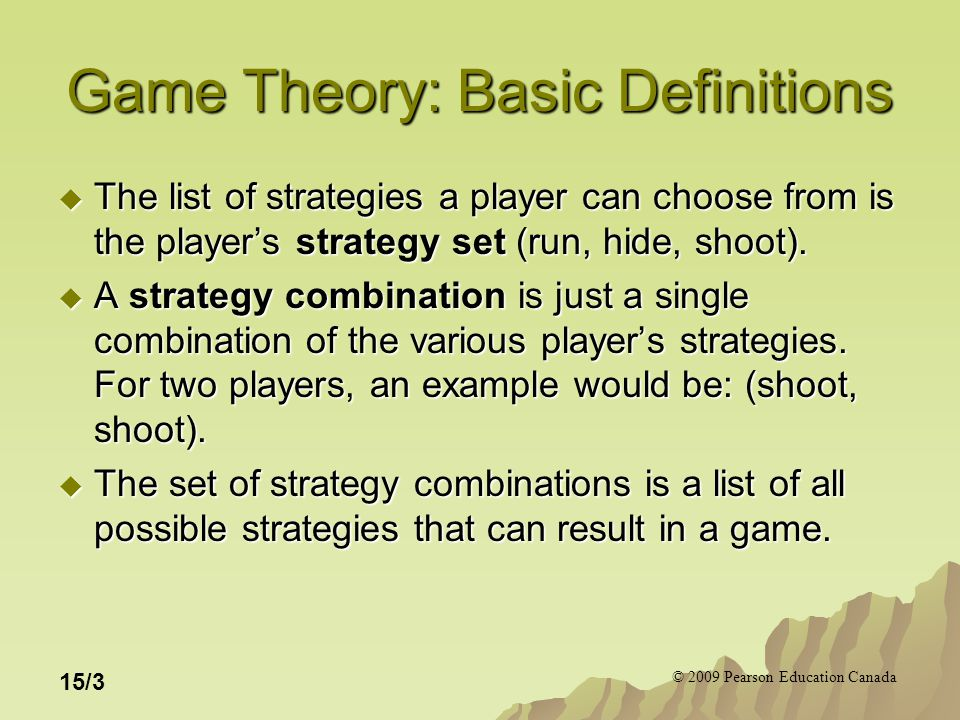 © 2009 Pearson Education Canada 15/3 Game Theory: Basic Definitions  The list of strategies a player can choose from is the player's strategy set (run, hide, shoot).
