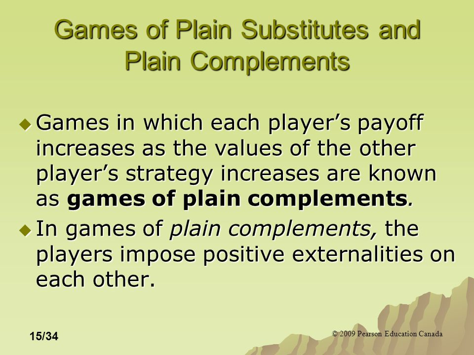 © 2009 Pearson Education Canada 15/34 Games of Plain Substitutes and Plain Complements  Games in which each player's payoff increases as the values of the other player's strategy increases are known as games of plain complements.
