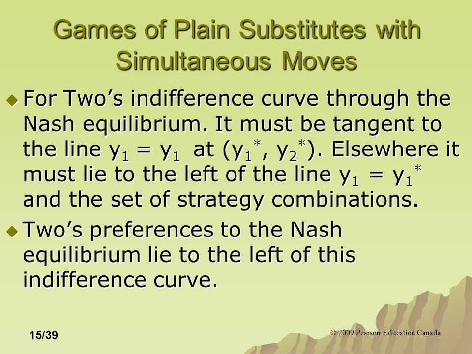 © 2009 Pearson Education Canada 15/39 Games of Plain Substitutes with Simultaneous Moves  For Two's indifference curve through the Nash equilibrium.