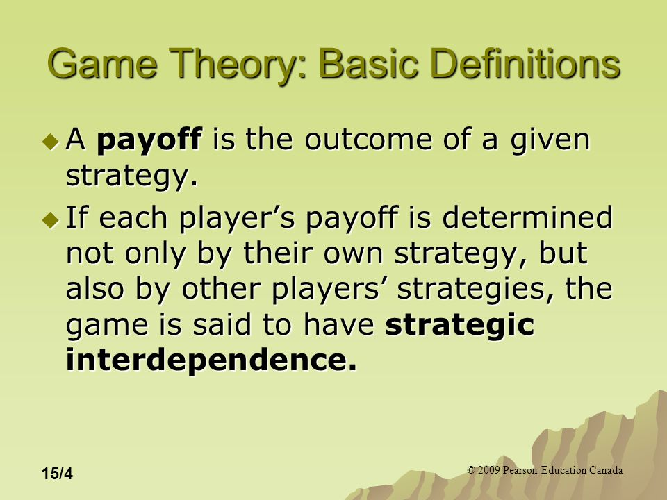 © 2009 Pearson Education Canada 15/4 Game Theory: Basic Definitions  A payoff is the outcome of a given strategy.