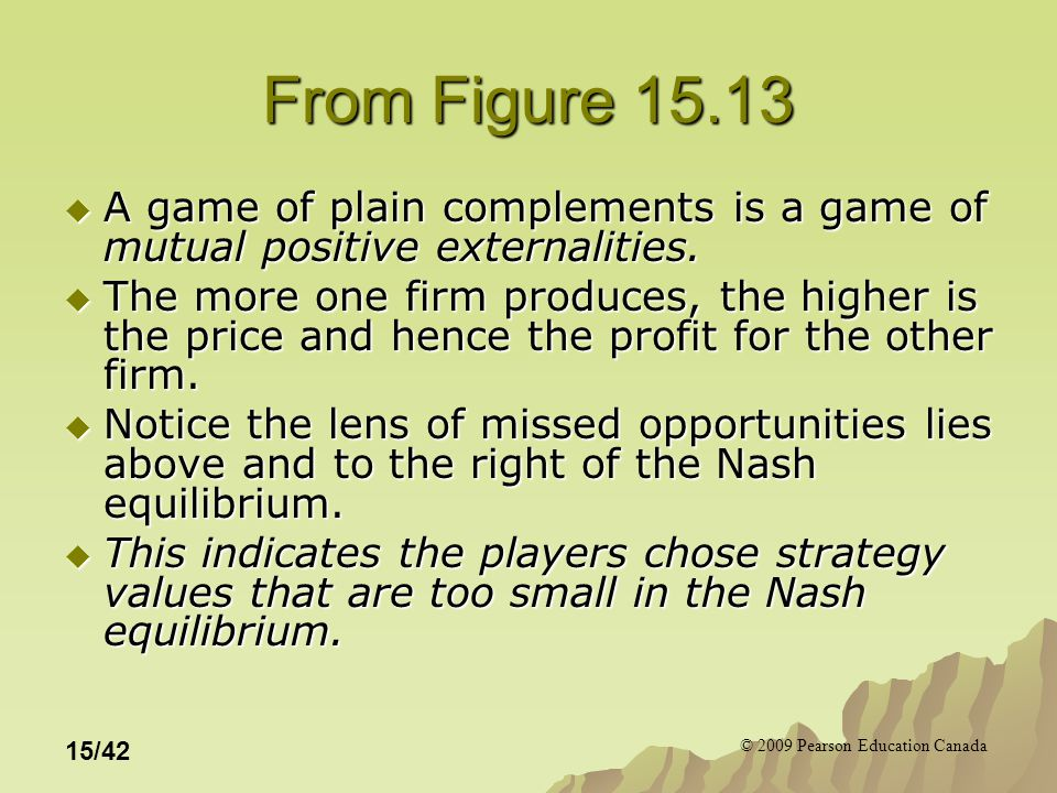 © 2009 Pearson Education Canada 15/42 From Figure 15.13  A game of plain complements is a game of mutual positive externalities.