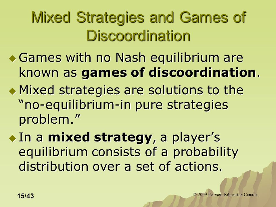 © 2009 Pearson Education Canada 15/43 Mixed Strategies and Games of Discoordination  Games with no Nash equilibrium are known as games of discoordination.