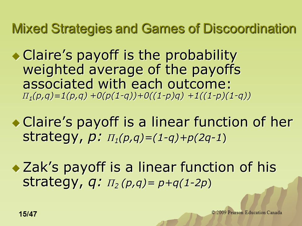 © 2009 Pearson Education Canada 15/47 Mixed Strategies and Games of Discoordination  Claire's payoff is the probability weighted average of the payoffs associated with each outcome: Π 1 (p,q)=1(p,q) +0(p(1-q))+0((1-p)q) +1((1-p)(1-q))  Claire's payoff is a linear function of her strategy, p: Π 1 (p,q)=(1-q)+p(2q-1)  Zak's payoff is a linear function of his strategy, q: Π 2 (p,q)= p+q(1-2p)