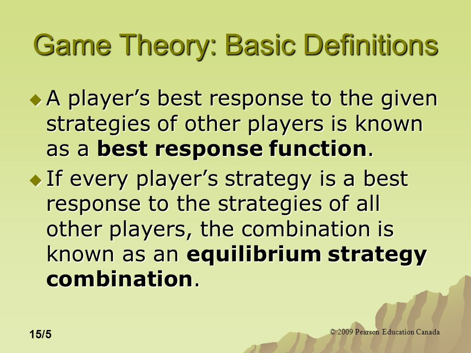 © 2009 Pearson Education Canada 15/5 Game Theory: Basic Definitions  A player's best response to the given strategies of other players is known as a best response function.