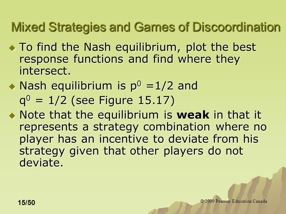© 2009 Pearson Education Canada 15/50 Mixed Strategies and Games of Discoordination  To find the Nash equilibrium, plot the best response functions and find where they intersect.