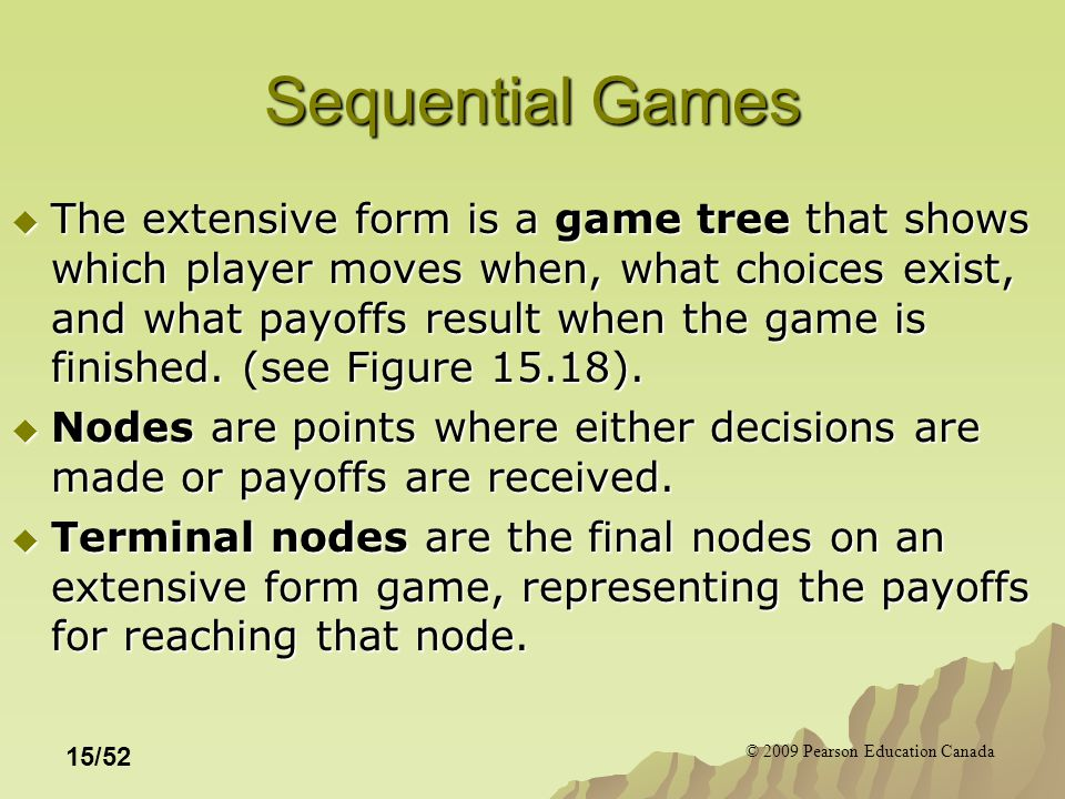 © 2009 Pearson Education Canada 15/52 Sequential Games  The extensive form is a game tree that shows which player moves when, what choices exist, and what payoffs result when the game is finished.