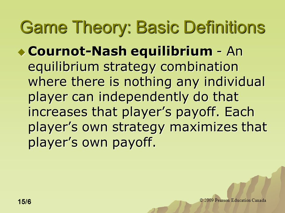 © 2009 Pearson Education Canada 15/6 Game Theory: Basic Definitions  Cournot-Nash equilibrium - An equilibrium strategy combination where there is nothing any individual player can independently do that increases that player's payoff.