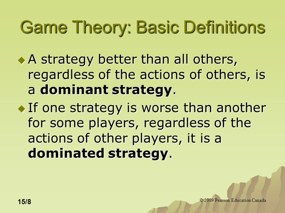 © 2009 Pearson Education Canada 15/8 Game Theory: Basic Definitions  A strategy better than all others, regardless of the actions of others, is a dominant strategy.